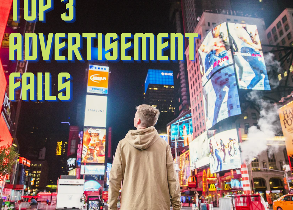 TOP 3 ADVERTISING FAILS YOU NEED TO LEARN FROM